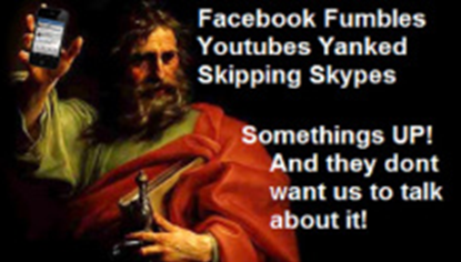 Facebooks Fumbled Youtubes Yanked, and Skipping Skypes. Somethings Up and they don't want us to talk about it.