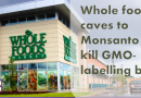 Whole foods caves to Monsanto to kill GMO-labelling bill?