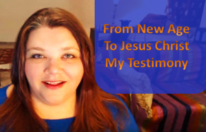 from-new-age-to-jesus-christ-my-testimony